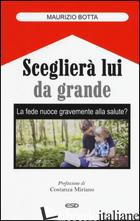 SCEGLIERA' LUI DA GRANDE. LA FEDE NUOCE GRAVEMENTE ALLA SALUTE? - BOTTA MAURIZIO