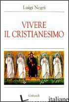 VIVERE IL CRISTIANESIMO - NEGRI LUIGI