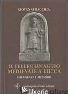 PELLEGRINAGGIO MEDIEVALE A LUCCA. EMERGENZE E MEMORIE (IL) - MACCHIA GIOVANNI