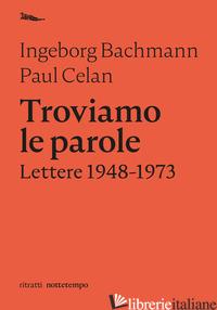 TROVIAMO LE PAROLE. LETTERE 1948-1973 - BACHMANN INGEBORG; CELAN PAUL; MAIONE F. (CUR.)