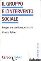 GRUPPO E L'INTERVENTO SOCIALE. PROGETTARE, CONDURRE, VALUTARE (IL) - FABBRI VALERIA