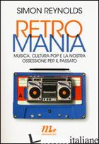 RETROMANIA. MUSICA, CULTURA POP E LA NOSTRA OSSESSIONE PER IL PASSATO - REYNOLDS SIMON