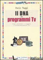 DNA DEI PROGRAMMI TV. COME SCRIVERE E LEGGERE L'INTRATTENIMENTO TV (IL) - TAGGI PAOLO