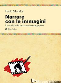 NARRARE CON LE IMMAGINI. LE TECNICHE DEL RACCONTO CINEMATOGRAFICO DALLO SCRIPT A - MORALES PAOLO