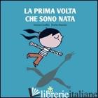PRIMA VOLTA CHE SONO NATA. EDIZ. ILLUSTRATA (LA) - CUVELLIER VINCENT; PORCELLA T. (CUR.)