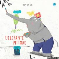 ELEFANTE PITTORE. EDIZ. ILLUSTRATA (L') - GO HEY JIN