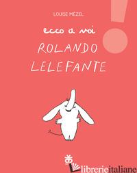 ECCO A VOI ROLANDO LELEFANTE - MEZEL LOUISE