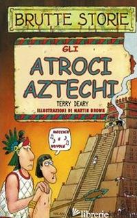 ATROCI AZTECHI. EDIZ. ILLUSTRATA (GLI) - DEARY TERRY