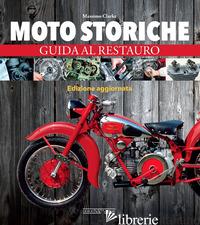 MOTO STORICHE. GUIDA AL RESTAURO - CLARKE MASSIMO