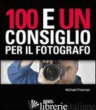 100 E UN CONSIGLIO PER IL FOTOGRAFO. EDIZ. ILLUSTRATA - FREEMAN MICHAEL
