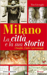 MILANO. LA CITTA' E LA SUA STORIA. I LUOGHI, I FATTI, I PERSONAGGI - LIVRAGHI TITO
