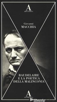 BAUDELAIRE E LA POETICA DELLA MALINCONIA - MACCHIA GIOVANNI