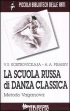 SCUOLA RUSSA DI DANZA CLASSICA. METODO VAGANOVA (LA) - KOSTROVICKAJA VERA; PISAREV ALEKSEJ A.