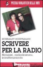 SCRIVERE PER LA RADIO. NOTIZIARI, RADIOGRAMMI, INTRATTENIMENTO - HORSTMANN ROSEMARY