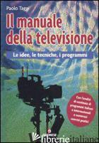 MANUALE DELLA TELEVISIONE. LE IDEE, LE TECNICHE, I PROGRAMMI (IL) - TAGGI PAOLO; CACIOPPO S. (CUR.)