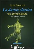 DANZA CLASSICA TRA ARTE E SCIENZA (LA) - PAPPACENA FLAVIA; BASCIANO V. (CUR.)