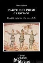 ARTE DEI PRIMI CRISTIANI. L'EREDITA' CULTURALE E LA NUOVA FEDE (L') - PRIGENT PIERRE