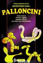 DIVERTIRSI CON I PALLONCINI. COME CREARE ANIMALI, OGGETTI, CAPPELLI E GIOCHI PER - MICHELOTTO PAOLO