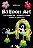 BALLOON ART. ALLESTIMENTI CON I PALLONCINI ROTONDI - BENVENUTO M. MADDALENA; SALVATI ALESSANDRO