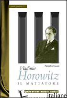 VLADIMIR HOROWITZ. IL MATTATORE - RATTALINO PIERO; BIOSA S. (CUR.)
