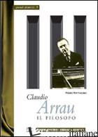 CLAUDIO ARRAU. IL FILOSOFO - RATTALINO PIERO; IANNELLI M. T. (CUR.)
