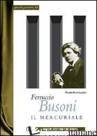 FERRUCCIO BUSONI. IL MERCURIALE - RATTALINO PIERO; IANNELLI M. T. (CUR.)