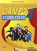 CRESCERE CON IL CANTO. CON CD AUDIO. VOL. 4 - SPACCAZOCCHI MAURIZIO