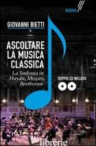 ASCOLTARE LA MUSICA CLASSICA. LA SINFONIA IN MOZART, HAYDEN, BEETHOVEN. CON 2 CD - BIETTI GIOVANNI