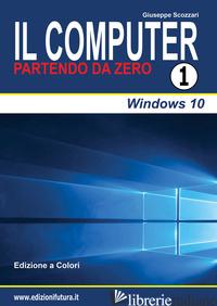 COMPUTER PARTENDO DA ZERO (IL). VOL. 1: WINDOWS 10 - SCOZZARI GIUSEPPE