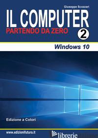 COMPUTER PARTENDO DA ZERO (IL). VOL. 2: WINDOWS 10 - SCOZZARI GIUSEPPE
