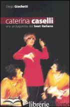 CATERINA CASELLI. UNA PROTAGONISTA DEL BEAT ITALIANO - GIACHETTI DIEGO