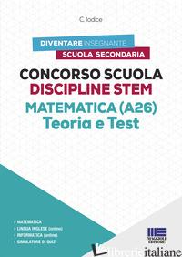 CONCORSO SCUOLA DISCIPLINE STEM MATEMATICA (A26). TEORIA E TEST. CON SOFTWARE DI - IODICE CARLA