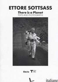 ETTORE SOTTSASS. THERE IS A PLANET. TEXTS AND PHOTOGRAPHS. EDIZ. ILLUSTRATA - RADICE B. (CUR.)