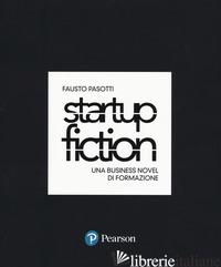 STARTUP FICTION. UNA BUSINESS NOVEL DI FORMAZIONE - PASOTTI FAUSTO