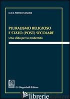 PLURALISMO RELIGIOSO E STATO (POST) SECOLARE. UNA SFIDA PER LA MODERNITA' - VANONI LUCA PIETRO