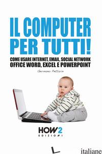 COMPUTER PER TUTTI! COME USARE INTERNET, EMAIL, SOCIAL NETWORK, OFFICE WORD, EXC - PETTARIN GERMANO