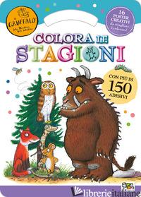 COLORA LE STAGIONI. ACTIVITY BOOK. IL GRUFFALO'. CON ADESIVI. EDIZ. ILLUSTRATA - AA.VV.