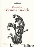 ELEMENTI DI BOTANICA PARALLELA. EDIZ. ILLUSTRATA - LIONNI LEO