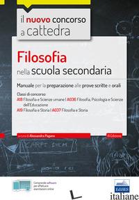 FILOSOFIA NELLA SCUOLA SECONDARIA. MANUALE PER PROVE SCRITTE E ORALI DEL CONCORS - PAGANO A. (CUR.)
