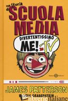 DIVERTENTISSIMO ME! IN TV. UNA STORIA DI SCUOLA MEDIA - PATTERSON JAMES; GRABENSTEIN CHRIS