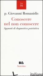 CONOSCERE NEL NON CONOSCERE. APPUNTI DI DOGMATICA PATRISTICA - ROMANIDIS GIOVANNI