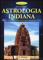 ASTROLOGIA INDIANA. LA PIU' ANTICA TRADIZIONE ASTROLOGICA DEL PIANETA TERRA - AMICI GIULIA