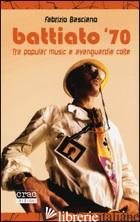 BATTIATO '70. TRA POPULAR MUSIC E AVANGUARDIE COLTE - BASCIANO FABRIZIO