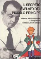 SEGRETO SVELATO DEL PICCOLO PRINCIPE. AFORISMI, SCENE MEMORABILI E INSEGNAMENTI  - BIBIANO R. (CUR.)