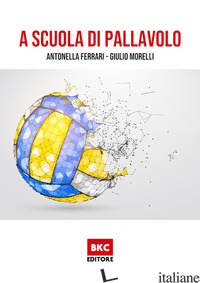 A SCUOLA DI PALLAVOLO - FERRARI ANTONELLA; MORELLI GIULIO