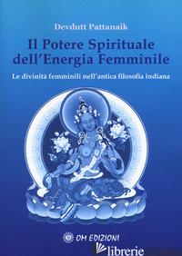 POTERE SPIRITUALE DELL'ENERGIA FEMMINILE. LE DIVINITA' FEMMINILI NELL'ANTICA FIL - PATTANAIK DEVDUTT