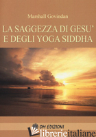 SAGGEZZA DI GESU' E DEGLI YOGA SIDDHA (LA) - GOVINDAN SATCHIDANADA MARSHALL