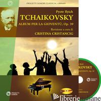 PYOTR ILYCH TCHAIKOVSKY. ALBUM PER LA GIOVENTU', OP. 39. CON CD-AUDIO - CRISTANCIG CRISTINA (CUR.)