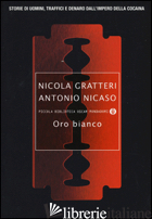 ORO BIANCO. STORIE DI UOMINI, TRAFFICI E DENARO DALL'IMPERO DELLA COCAINA - GRATTERI NICOLA; NICASO ANTONIO