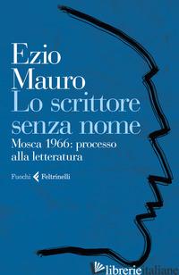 SCRITTORE SENZA NOME. MOSCA 1966: PROCESSO ALLA LETTERATURA (LO) - MAURO EZIO